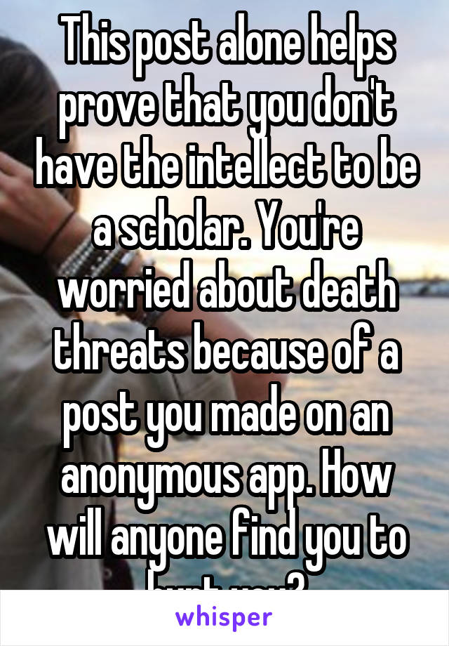 This post alone helps prove that you don't have the intellect to be a scholar. You're worried about death threats because of a post you made on an anonymous app. How will anyone find you to hurt you?