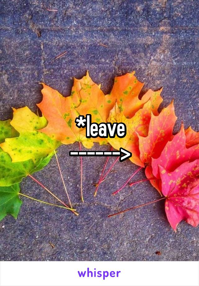 *leave ------>