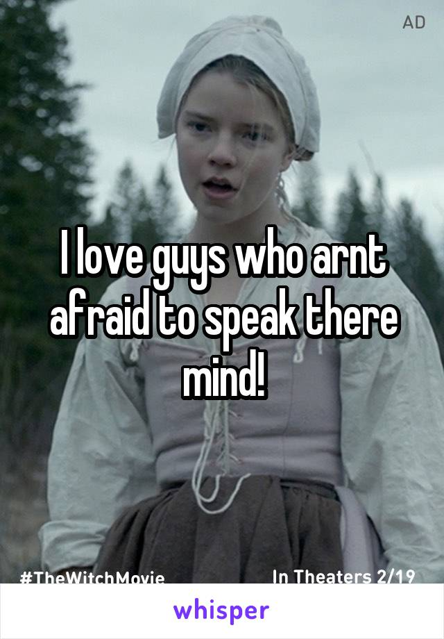 I love guys who arnt afraid to speak there mind!