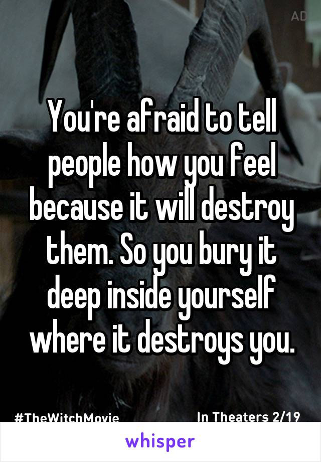 You're afraid to tell people how you feel because it will destroy them. So you bury it deep inside yourself where it destroys you.