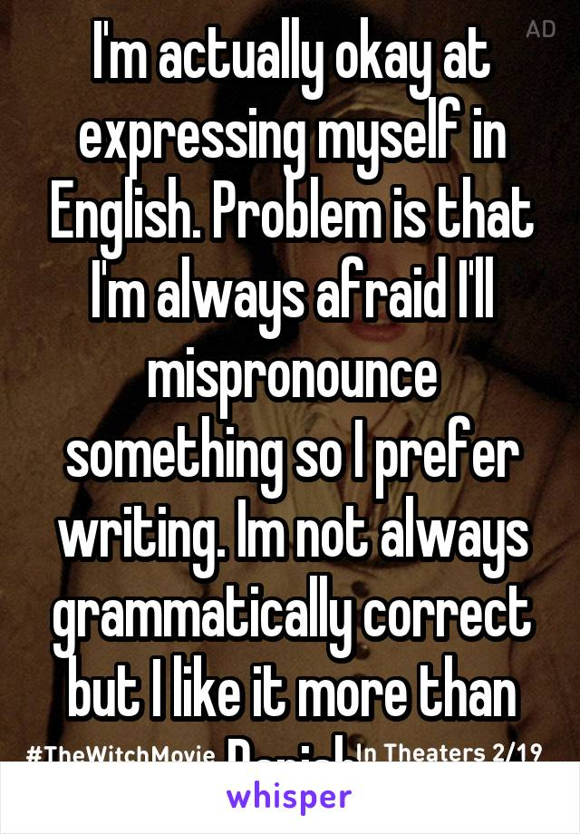 I'm actually okay at expressing myself in English. Problem is that I'm always afraid I'll mispronounce something so I prefer writing. Im not always grammatically correct but I like it more than Danish