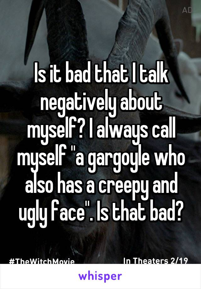 "Is it bad that I talk negatively about myself? I always call myself ""a gargoyle who also has a creepy and ugly face"". Is that bad?"