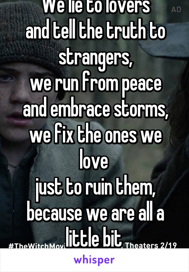 We lie to lovers  and tell the truth to strangers, we run from peace and embrace storms, we fix the ones we love  just to ruin them, because we are all a little bit  mad..