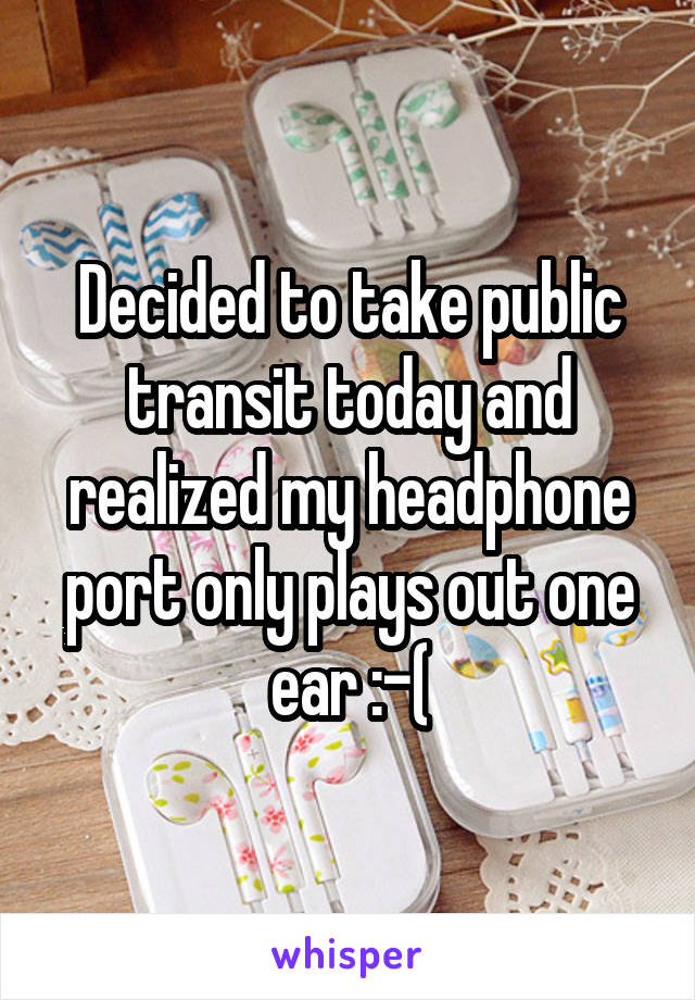 Decided to take public transit today and realized my headphone port only plays out one ear :-(