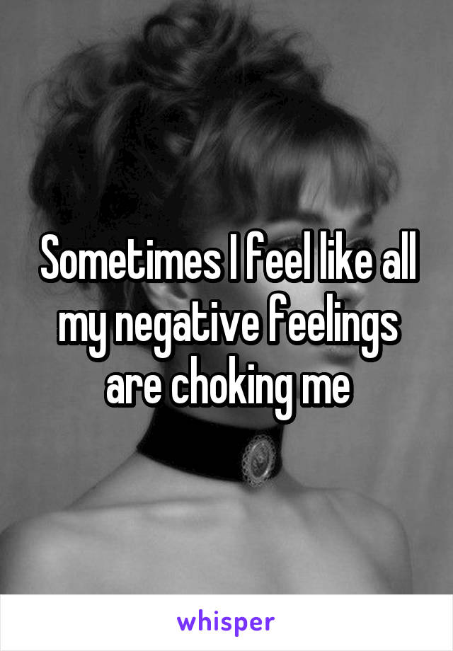 Sometimes I feel like all my negative feelings are choking me