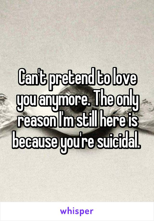 Can't pretend to love you anymore. The only reason I'm still here is because you're suicidal.