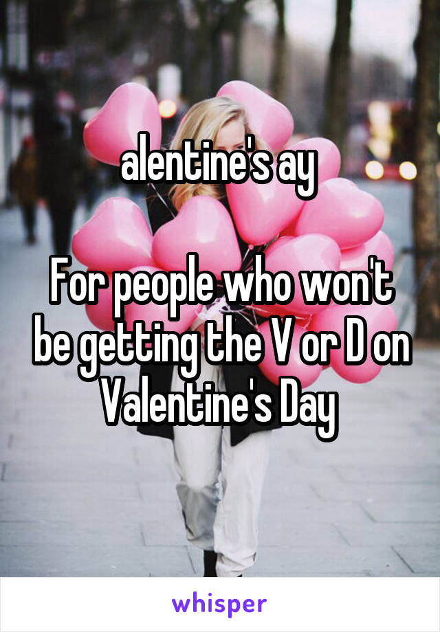alentine's ay   For people who won't be getting the V or D on Valentine's Day