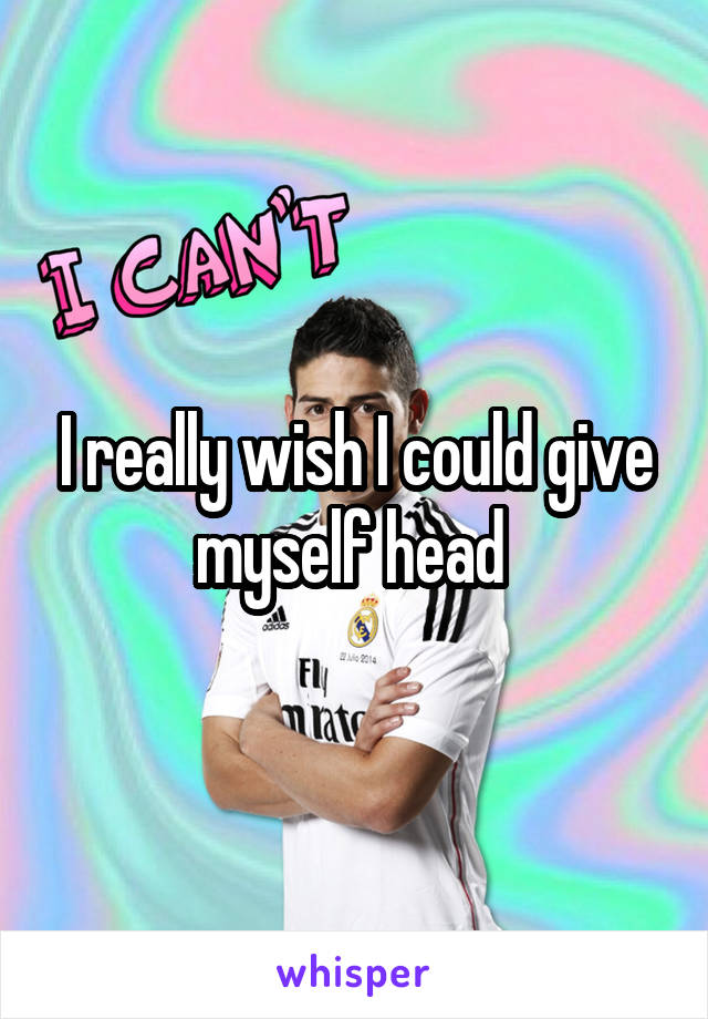 I really wish I could give myself head
