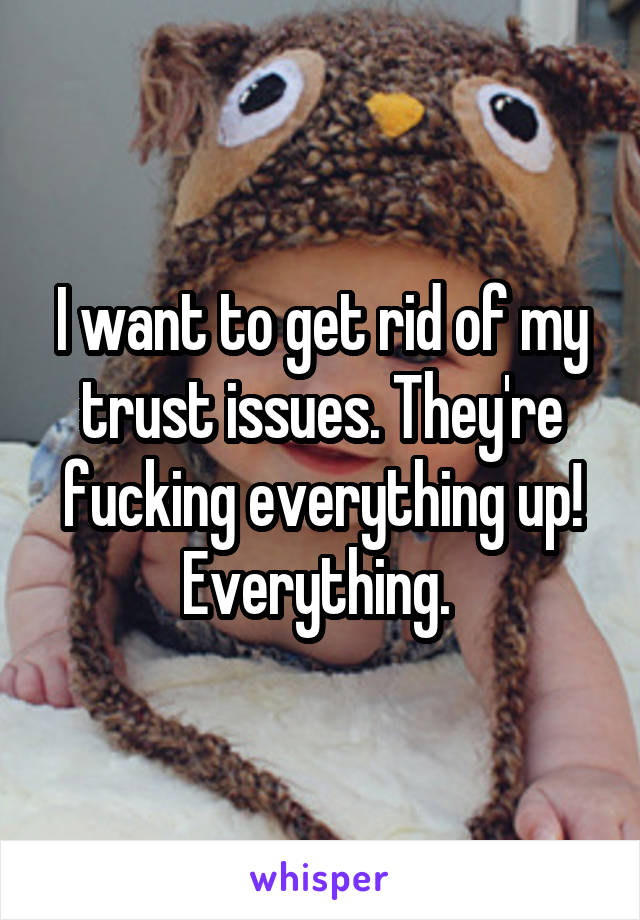 I want to get rid of my trust issues. They're fucking everything up! Everything.