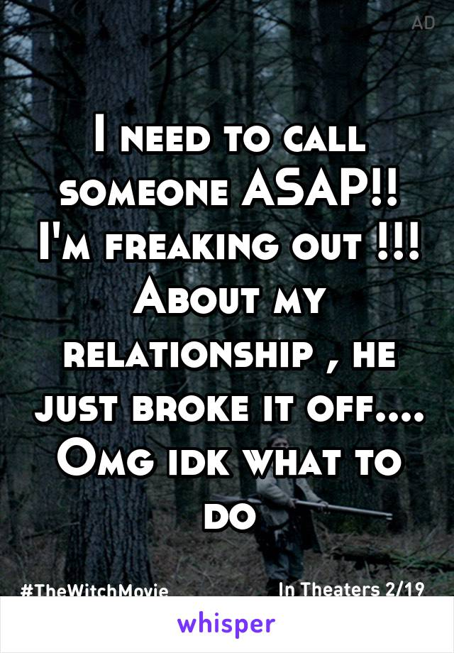 I need to call someone ASAP!! I'm freaking out !!! About my relationship , he just broke it off.... Omg idk what to do