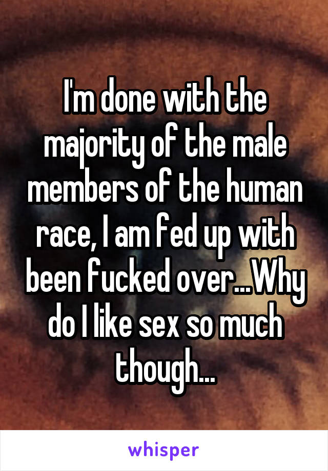 I'm done with the majority of the male members of the human race, I am fed up with been fucked over...Why do I like sex so much though...
