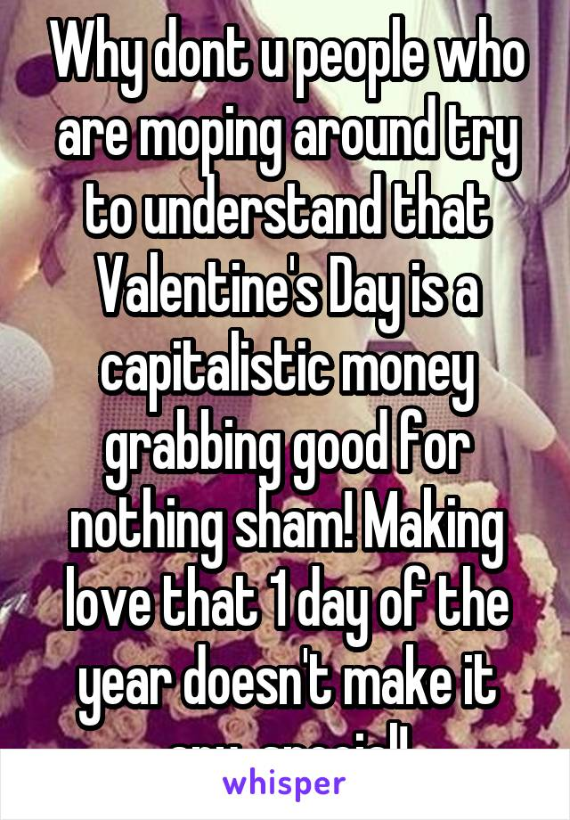 Why dont u people who are moping around try to understand that Valentine's Day is a capitalistic money grabbing good for nothing sham! Making love that 1 day of the year doesn't make it any  special!