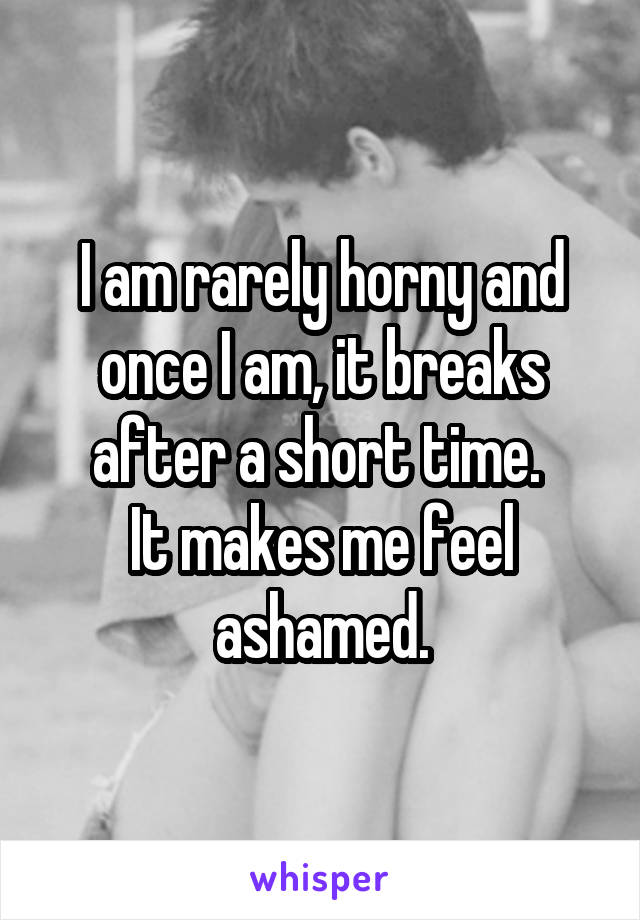 I am rarely horny and once I am, it breaks after a short time.  It makes me feel ashamed.