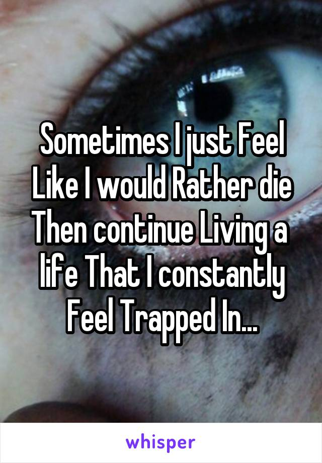 Sometimes I just Feel Like I would Rather die Then continue Living a  life That I constantly Feel Trapped In...