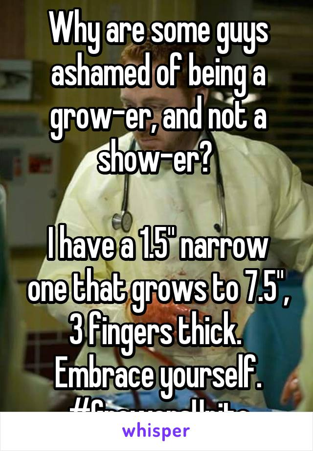 "Why are some guys ashamed of being a grow-er, and not a show-er?   I have a 1.5"" narrow one that grows to 7.5"", 3 fingers thick.  Embrace yourself. #GrowersUnite"