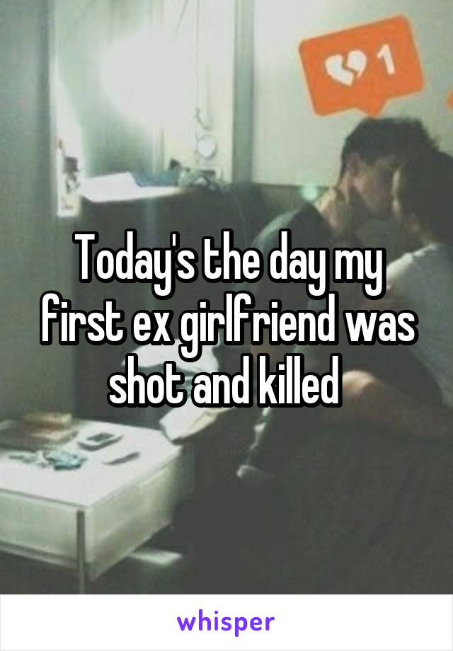 Today's the day my first ex girlfriend was shot and killed
