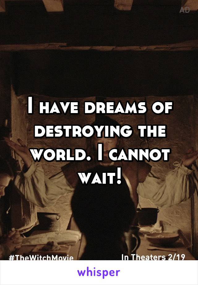 I have dreams of destroying the world. I cannot wait!