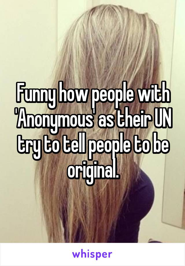 Funny how people with 'Anonymous' as their UN try to tell people to be original.