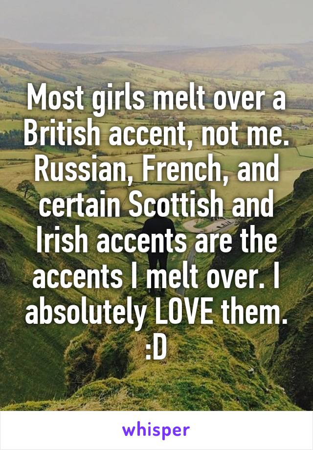 Most girls melt over a British accent, not me. Russian, French, and certain Scottish and Irish accents are the accents I melt over. I absolutely LOVE them. :D