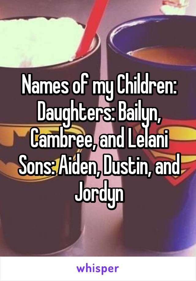 Names of my Children: Daughters: Bailyn, Cambree, and Lelani Sons: Aiden, Dustin, and Jordyn