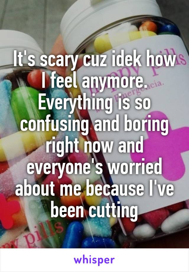 It's scary cuz idek how I feel anymore. Everything is so confusing and boring right now and everyone's worried about me because I've been cutting