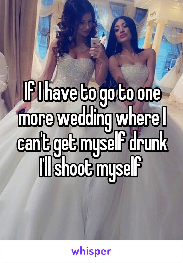 If I have to go to one more wedding where I can't get myself drunk I'll shoot myself
