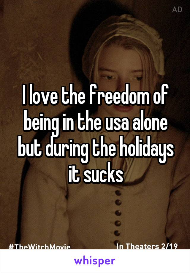 I love the freedom of being in the usa alone but during the holidays it sucks