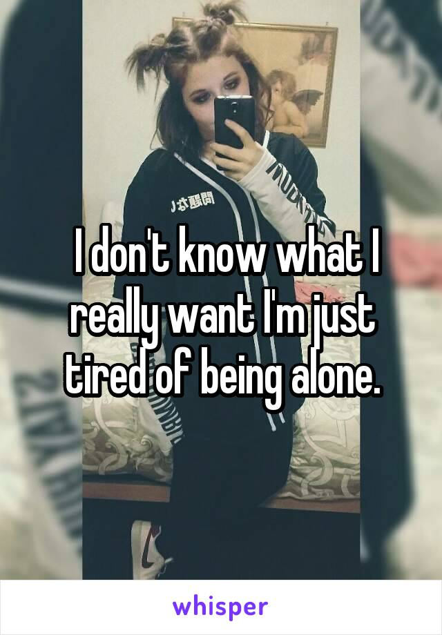I don't know what I really want I'm just tired of being alone.
