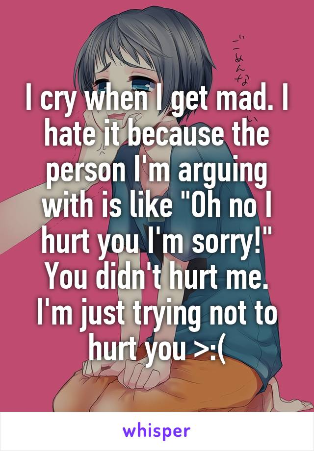"I cry when I get mad. I hate it because the person I'm arguing with is like ""Oh no I hurt you I'm sorry!"" You didn't hurt me. I'm just trying not to hurt you >:("