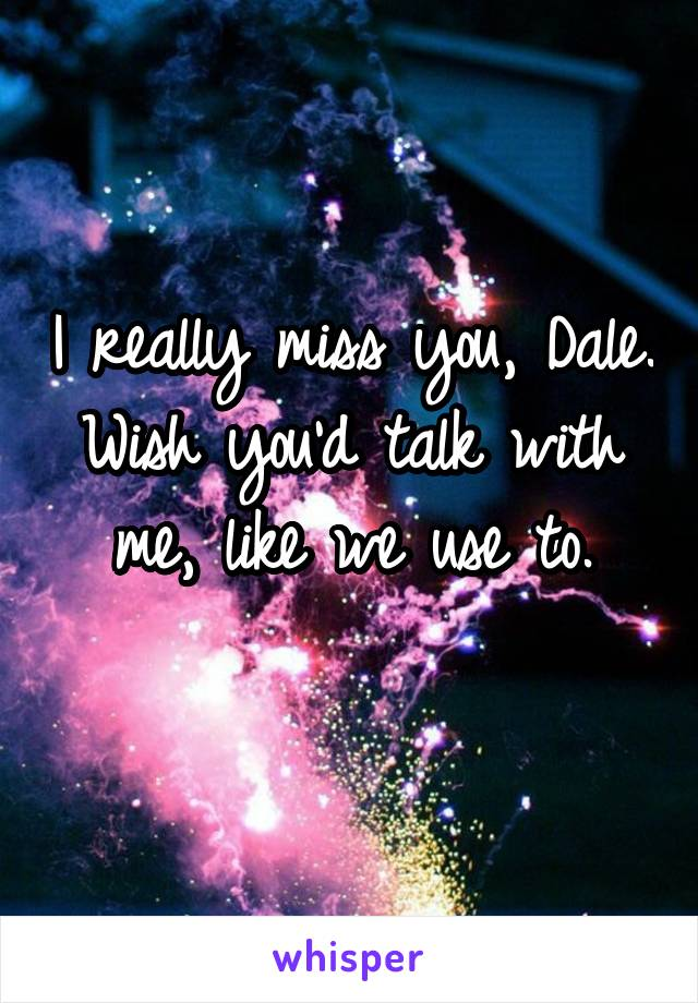 I really miss you, Dale. Wish you'd talk with me, like we use to.