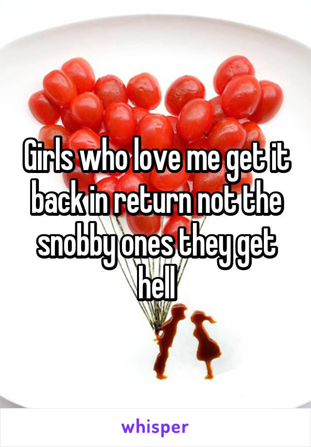 Girls who love me get it back in return not the snobby ones they get hell