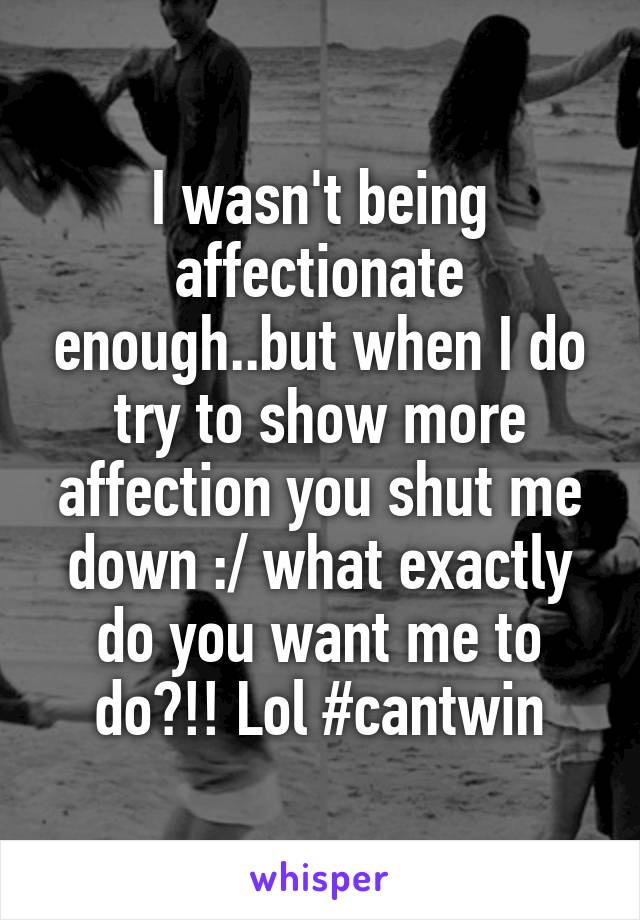 I wasn't being affectionate enough..but when I do try to show more affection you shut me down :/ what exactly do you want me to do?!! Lol #cantwin