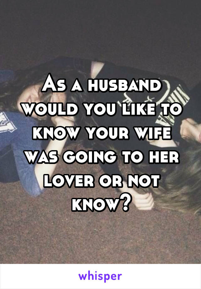 As a husband would you like to know your wife was going to her lover or not know?