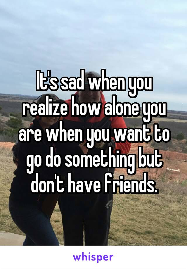 It's sad when you realize how alone you are when you want to go do something but don't have friends.