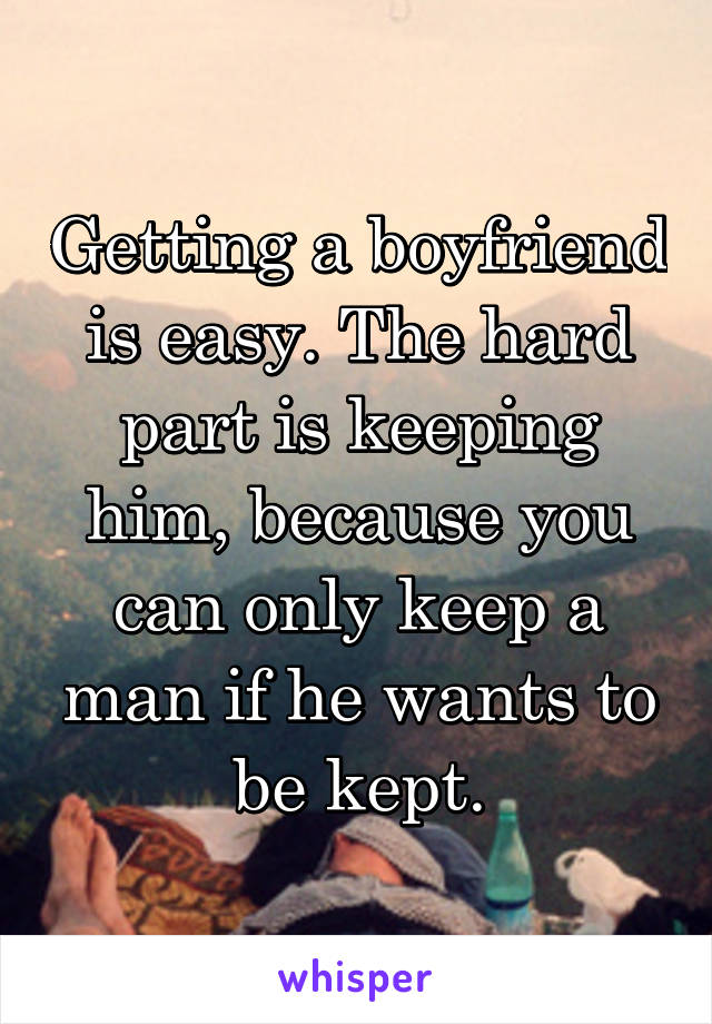 Getting a boyfriend is easy. The hard part is keeping him, because you can only keep a man if he wants to be kept.