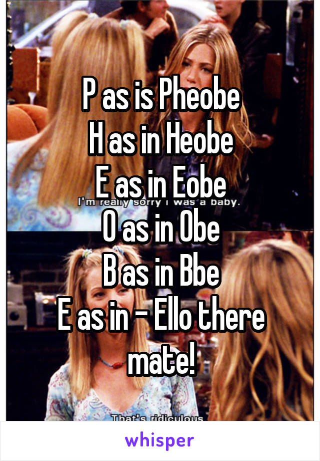 P as is Pheobe H as in Heobe E as in Eobe O as in Obe B as in Bbe E as in - Ello there mate!