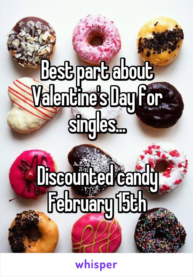 Best part about Valentine's Day for singles...  Discounted candy February 15th
