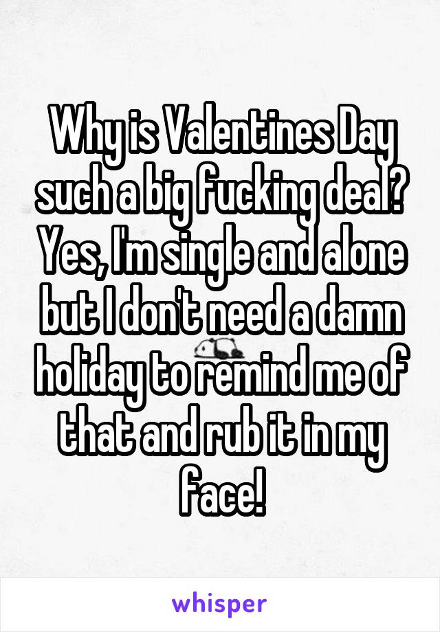 Why is Valentines Day such a big fucking deal? Yes, I'm single and alone but I don't need a damn holiday to remind me of that and rub it in my face!