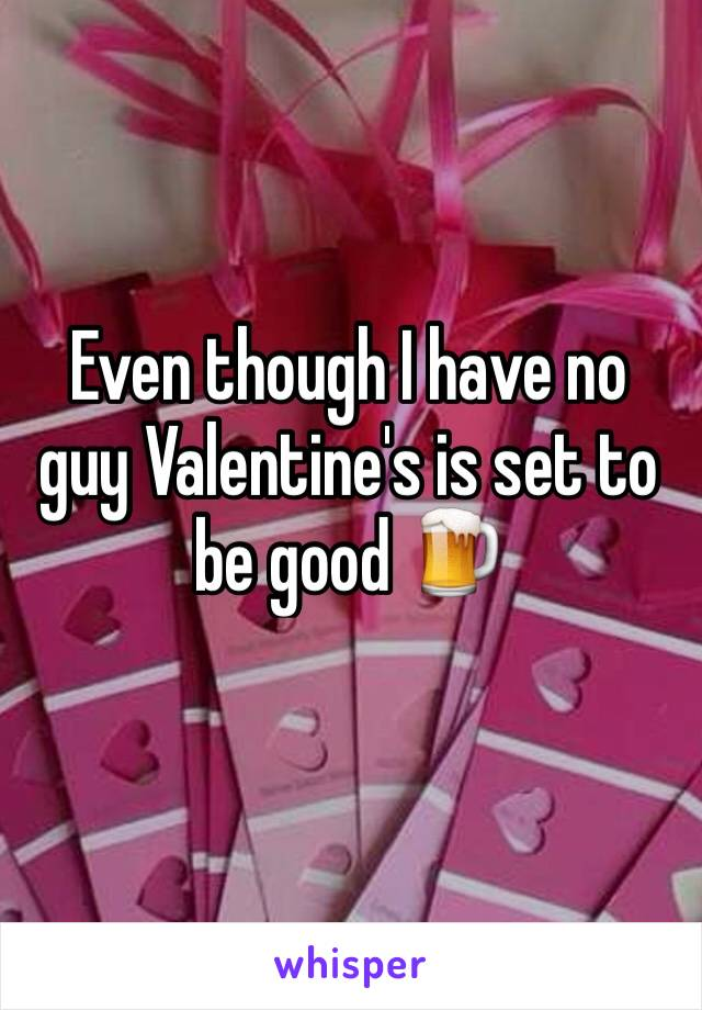 Even though I have no guy Valentine's is set to be good 🍺