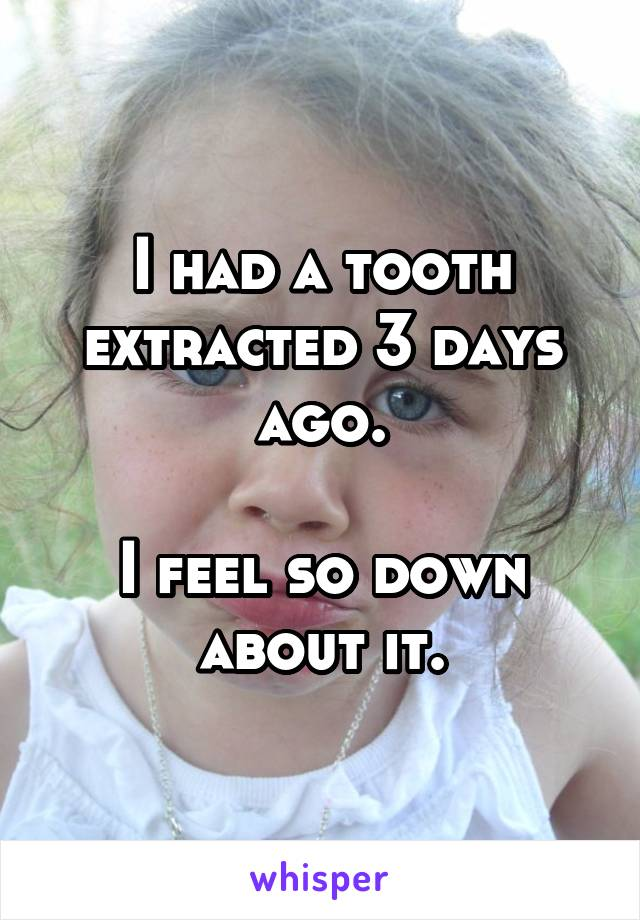 I had a tooth extracted 3 days ago.  I feel so down about it.