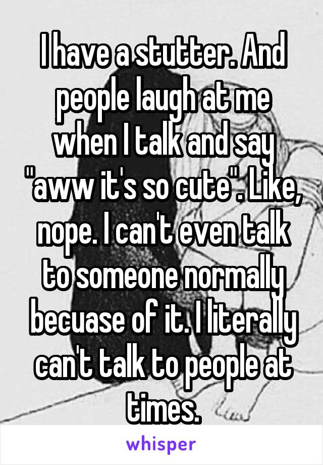 "I have a stutter. And people laugh at me when I talk and say ""aww it's so cute"". Like, nope. I can't even talk to someone normally becuase of it. I literally can't talk to people at times."