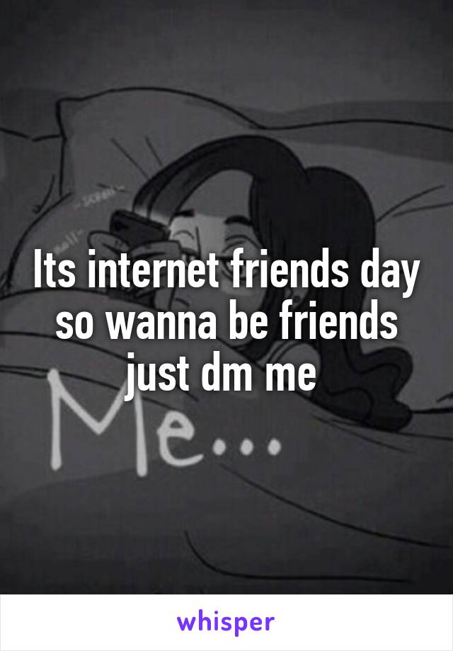 Its internet friends day so wanna be friends just dm me