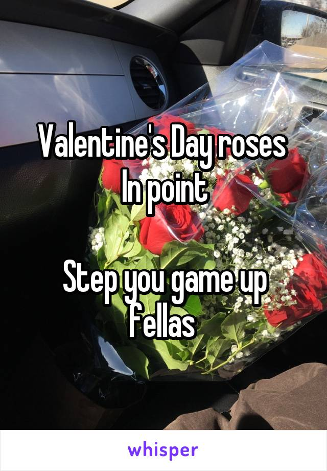 Valentine's Day roses  In point  Step you game up fellas