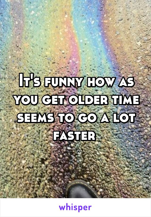 It's funny how as you get older time seems to go a lot faster