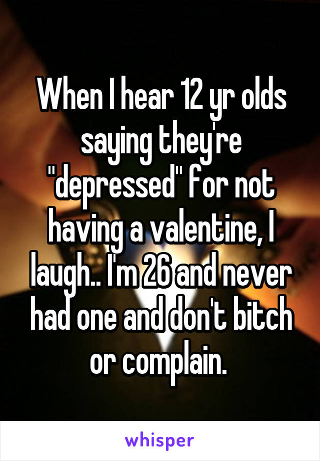 "When I hear 12 yr olds saying they're ""depressed"" for not having a valentine, I laugh.. I'm 26 and never had one and don't bitch or complain."