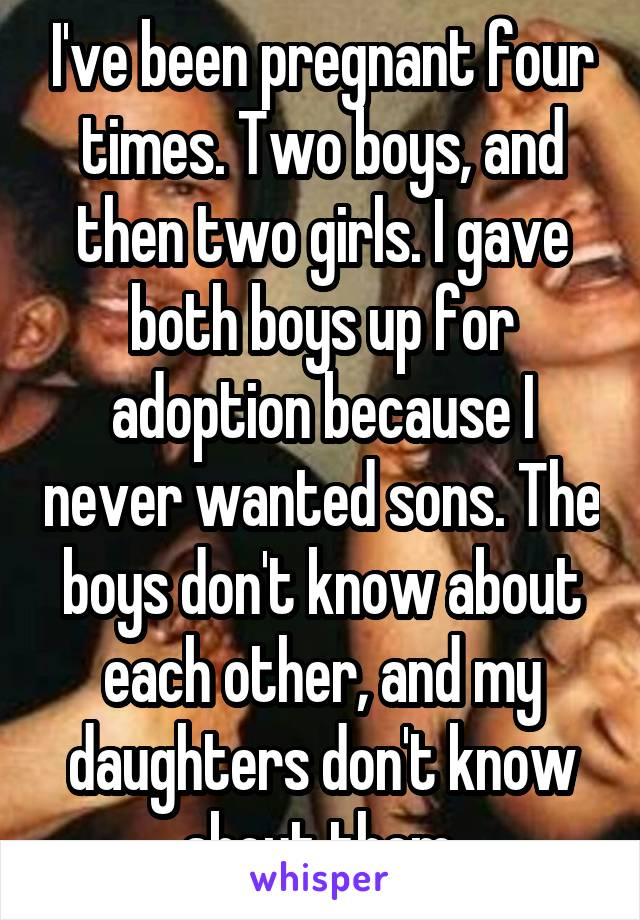 I've been pregnant four times. Two boys, and then two girls. I gave both boys up for adoption because I never wanted sons. The boys don't know about each other, and my daughters don't know about them.