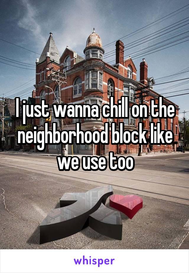 I just wanna chill on the neighborhood block like we use too