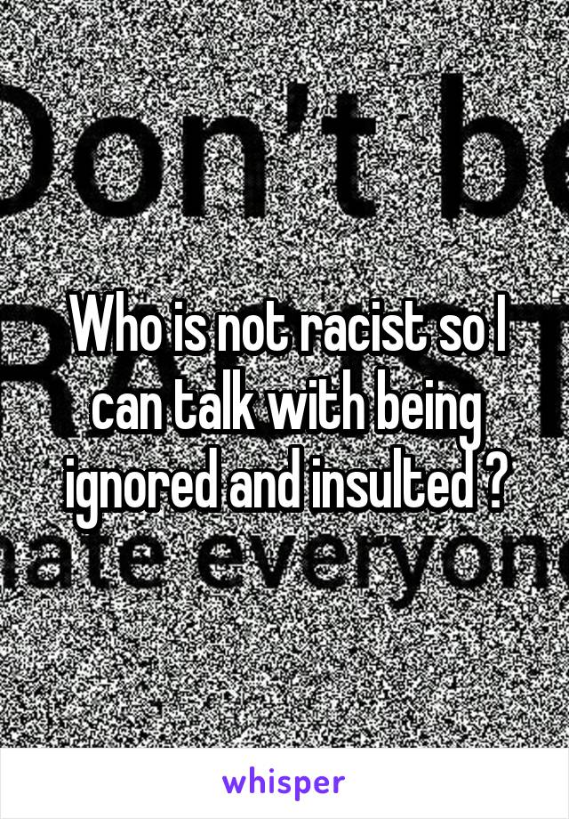 Who is not racist so I can talk with being ignored and insulted ?