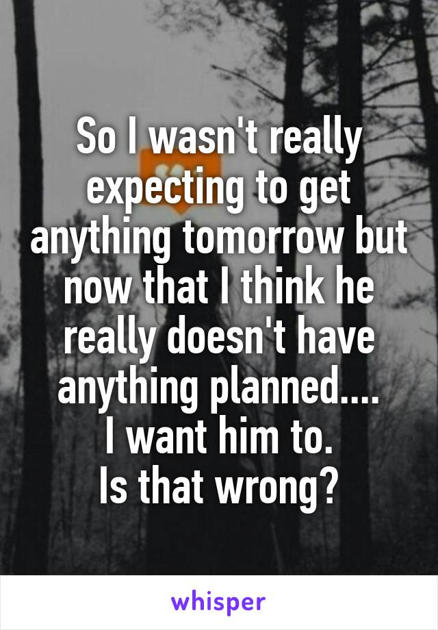 So I wasn't really expecting to get anything tomorrow but now that I think he really doesn't have anything planned.... I want him to. Is that wrong?