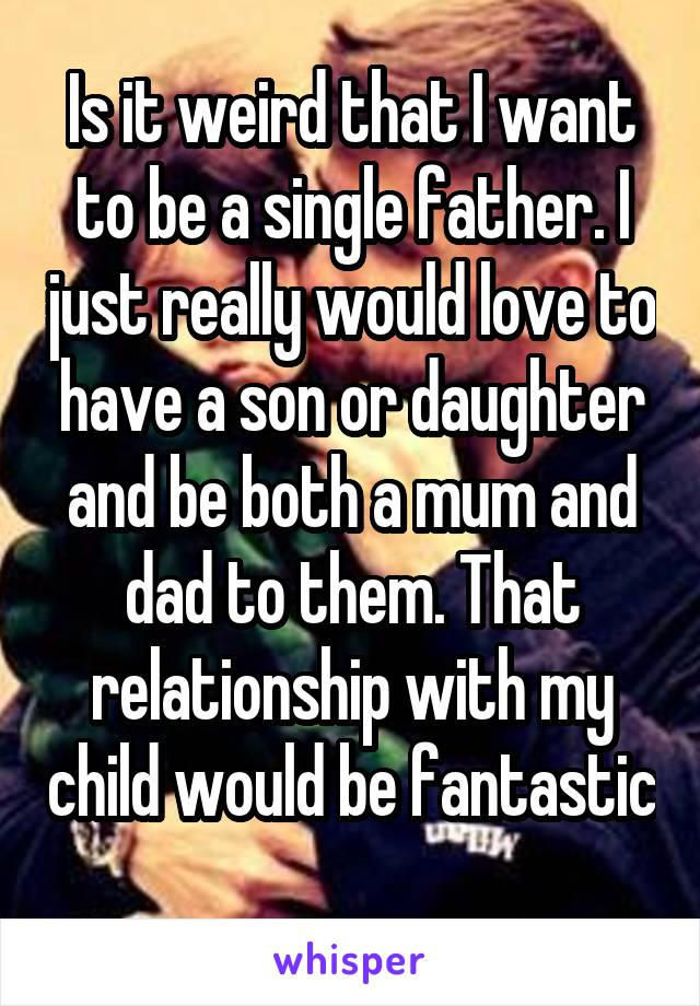 Is it weird that I want to be a single father. I just really would love to have a son or daughter and be both a mum and dad to them. That relationship with my child would be fantastic